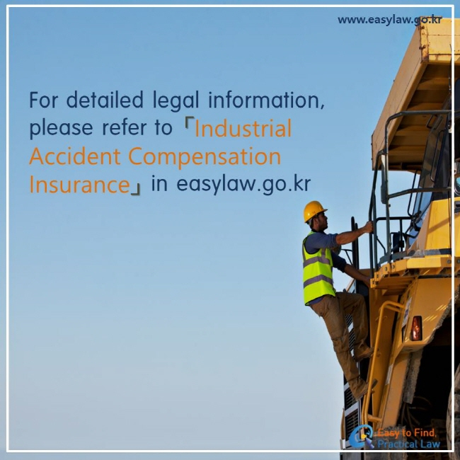 For detailed legal information, please refer to 「Industrial Accident Compensation Insurance」 in easylaw.go.kr